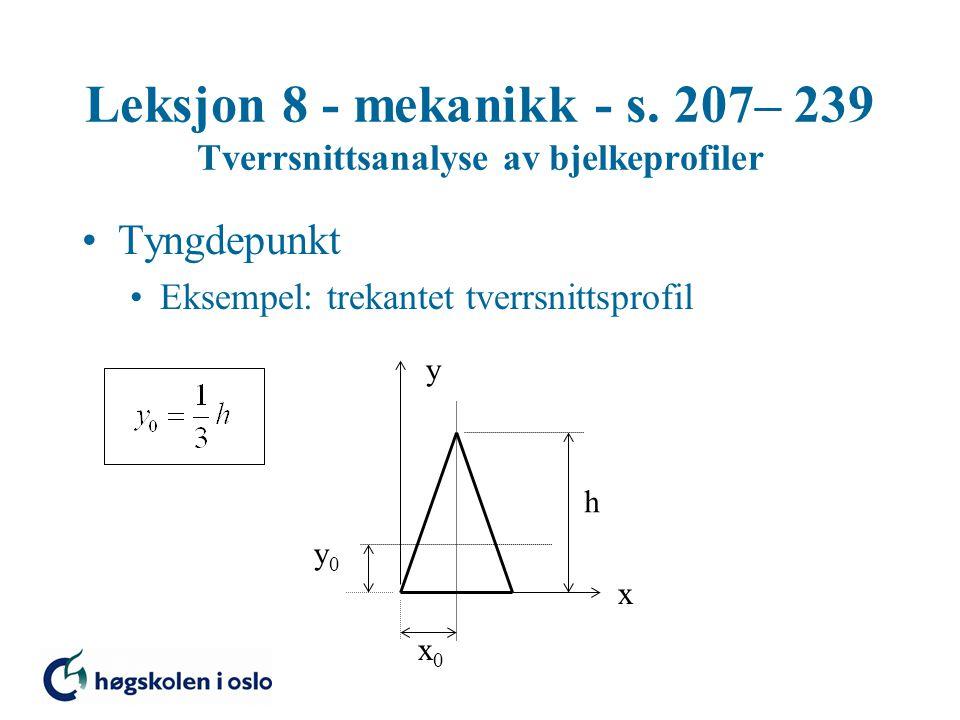 Leksjon 8 - mekanikk - s. 207– 239 Tverrsnittsanalyse av bjelkeprofiler Tyngdepunkt Eksempel: trekantet tverrsnittsprofil x y x0x0 y0y0 h
