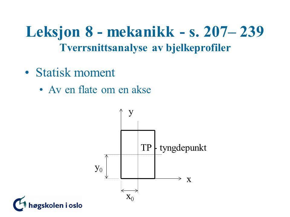 Leksjon 8 - mekanikk - s. 207– 239 Tverrsnittsanalyse av bjelkeprofiler Statisk moment Av en flate om en akse TP - tyngdepunkt x y x0x0 y0y0