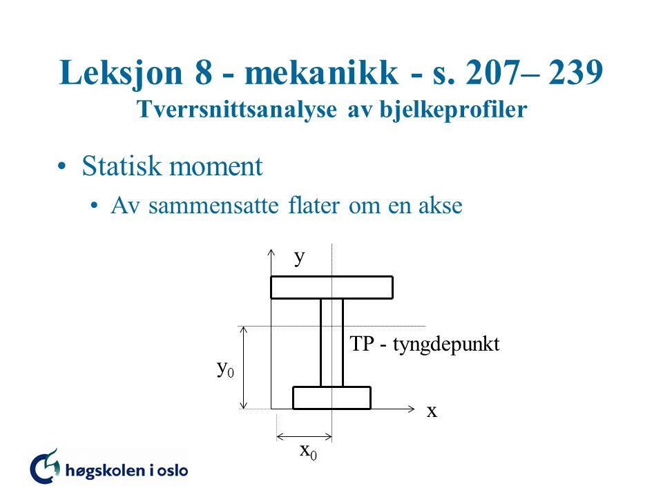 Leksjon 8 - mekanikk - s. 207– 239 Tverrsnittsanalyse av bjelkeprofiler Statisk moment Av sammensatte flater om en akse TP - tyngdepunkt x y x0x0 y0y0