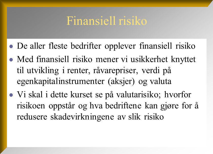 Finansiell risiko De aller fleste bedrifter opplever finansiell risiko Med finansiell risiko mener vi usikkerhet knyttet til utvikling i renter, råvarepriser, verdi på egenkapitalinstrumenter (aksjer) og valuta Vi skal i dette kurset se på valutarisiko; hvorfor risikoen oppstår og hva bedriftene kan gjøre for å redusere skadevirkningene av slik risiko