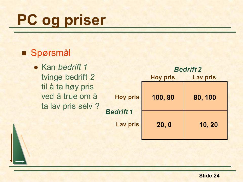 Slide 24 PC og priser Bedrift 1 Høy prisLav pris Høy pris Lav pris Bedrift 2 100, 8080, 100 10, 2020, 0 Spørsmål Kan bedrift 1 tvinge bedrift 2 til å