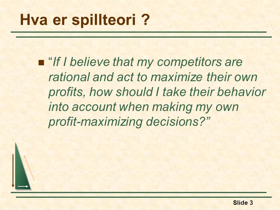 "Slide 3 Hva er spillteori ? ""If I believe that my competitors are rational and act to maximize their own profits, how should I take their behavior int"