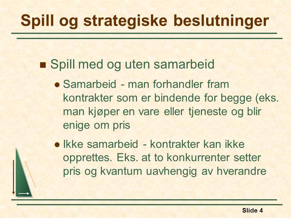 Slide 4 Spill og strategiske beslutninger Spill med og uten samarbeid Samarbeid - man forhandler fram kontrakter som er bindende for begge (eks. man k