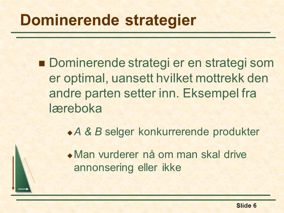 Slide 6 Dominerende strategier Dominerende strategi er en strategi som er optimal, uansett hvilket mottrekk den andre parten setter inn. Eksempel fra