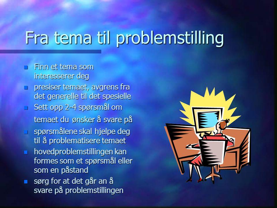Fra tema til problemstilling n Finn et tema som interesserer deg n presiser temaet, avgrens fra det generelle til det spesielle n Sett opp 2-4 spørsmål om temaet du ønsker å svare på n spørsmålene skal hjelpe deg til å problematisere temaet n hovedproblemstillingen kan formes som et spørsmål eller som en påstand n sørg for at det går an å svare på problemstillingen
