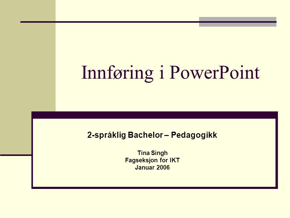 Innføring i PowerPoint 2-språklig Bachelor – Pedagogikk Tina Singh Fagseksjon for IKT Januar 2006
