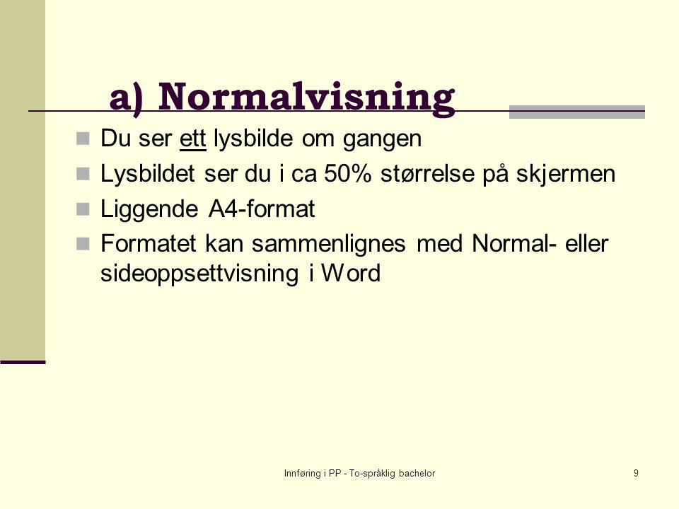 Innføring i PP - To-språklig bachelor9 a) Normalvisning Du ser ett lysbilde om gangen Lysbildet ser du i ca 50% størrelse på skjermen Liggende A4-format Formatet kan sammenlignes med Normal- eller sideoppsettvisning i Word