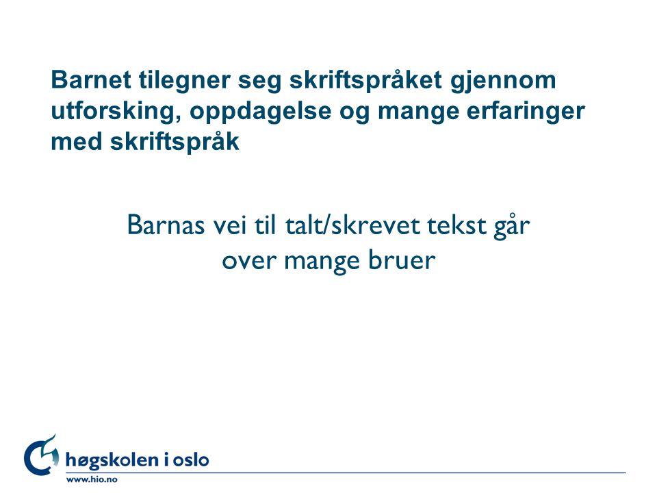 Høgskolen i Oslo Barnet tilegner seg skriftspråket gjennom utforsking, oppdagelse og mange erfaringer med skriftspråk Barnas vei til talt/skrevet tekst går over mange bruer