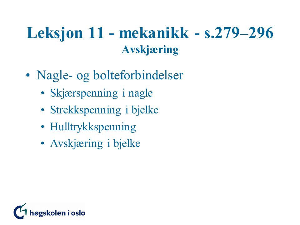 Leksjon 11 - mekanikk - s.279–296 Avskjæring Nagle- og bolteforbindelser Skjærspenning i nagle Strekkspenning i bjelke Hulltrykkspenning Avskjæring i