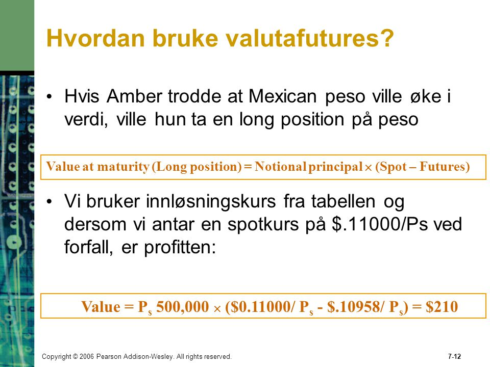 Copyright © 2006 Pearson Addison-Wesley. All rights reserved.7-12 Value at maturity (Long position) = Notional principal  (Spot – Futures) Value = P