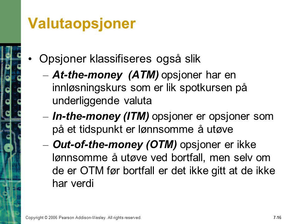 Copyright © 2006 Pearson Addison-Wesley. All rights reserved.7-16 Valutaopsjoner Opsjoner klassifiseres også slik – At-the-money (ATM) opsjoner har en