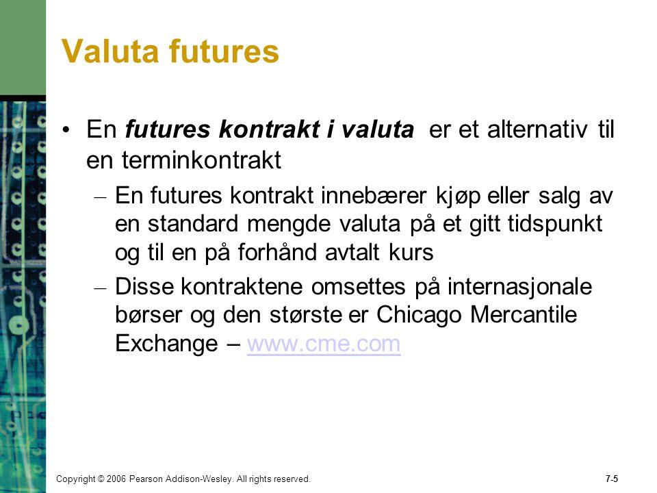 Copyright © 2006 Pearson Addison-Wesley. All rights reserved.7-5 Valuta futures En futures kontrakt i valuta er et alternativ til en terminkontrakt –