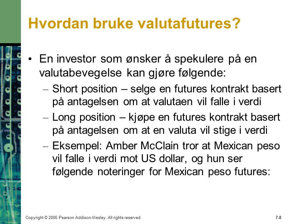 Copyright © 2006 Pearson Addison-Wesley. All rights reserved.7-8 Hvordan bruke valutafutures? En investor som ønsker å spekulere på en valutabevegelse