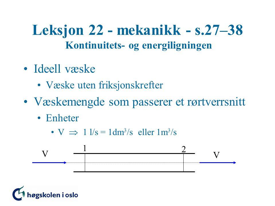 Leksjon 22 - mekanikk - s.27–38 Kontinuitets- og energiligningen Ideell væske Væske uten friksjonskrefter Væskemengde som passerer et rørtverrsnitt Enheter V  1 l/s = 1dm 3 /s eller 1m 3 /s V 1 2 V