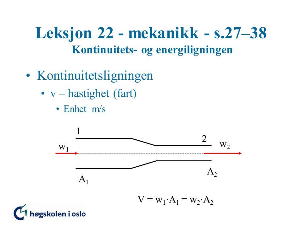 Leksjon 22 - mekanikk - s.27–38 Kontinuitets- og energiligningen Kontinuitetsligningen v – hastighet (fart) Enhet m/s 1 2 w1w1 w2w2 A1A1 A2A2 V = w 1 ·A 1 = w 2 ·A 2