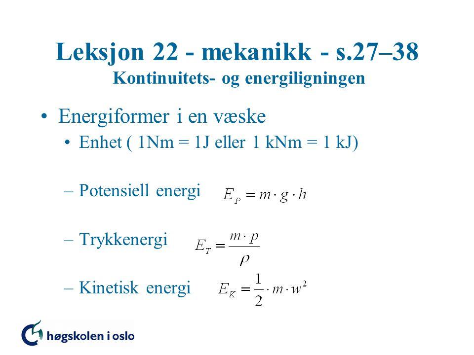 Leksjon 22 - mekanikk - s.27–38 Kontinuitets- og energiligningen Energiformer i en væske Enhet ( 1Nm = 1J eller 1 kNm = 1 kJ) –Potensiell energi –Trykkenergi –Kinetisk energi