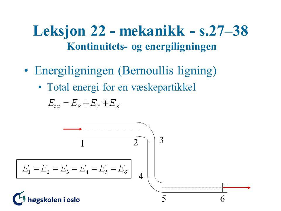 Leksjon 22 - mekanikk - s.27–38 Kontinuitets- og energiligningen Energiligningen (Bernoullis ligning) Total energi for en væskepartikkel 1 2 3 4 56