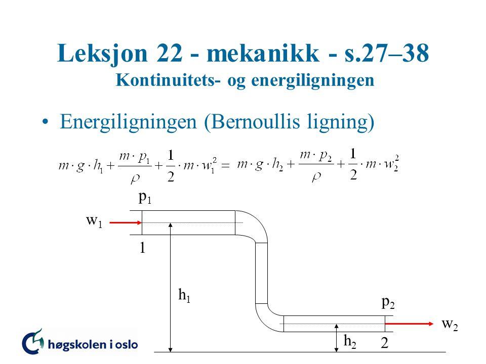 Leksjon 22 - mekanikk - s.27–38 Kontinuitets- og energiligningen Energiligningen (Bernoullis ligning) 1 2 p1p1 p2p2 w1w1 w2w2 h1h1 h2h2