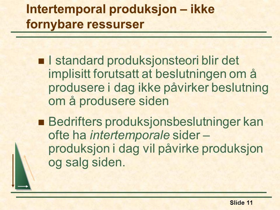 Slide 11 Intertemporal produksjon – ikke fornybare ressurser I standard produksjonsteori blir det implisitt forutsatt at beslutningen om å produsere i dag ikke påvirker beslutning om å produsere siden Bedrifters produksjonsbeslutninger kan ofte ha intertemporale sider – produksjon i dag vil påvirke produksjon og salg siden.