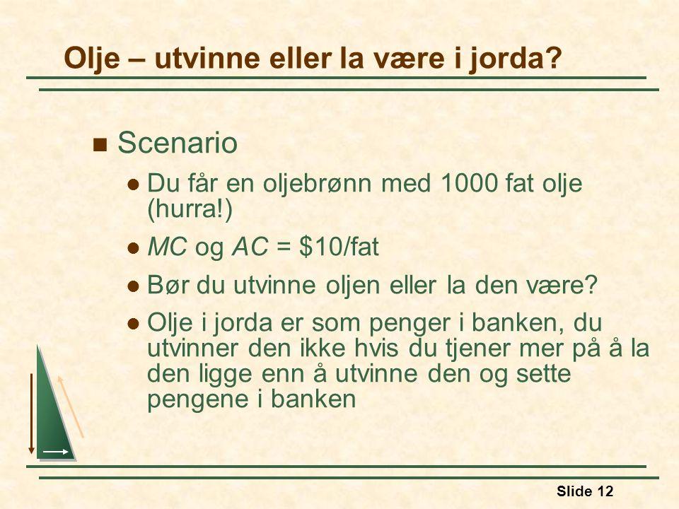 Slide 12 Scenario Du får en oljebrønn med 1000 fat olje (hurra!) MC og AC = $10/fat Bør du utvinne oljen eller la den være.