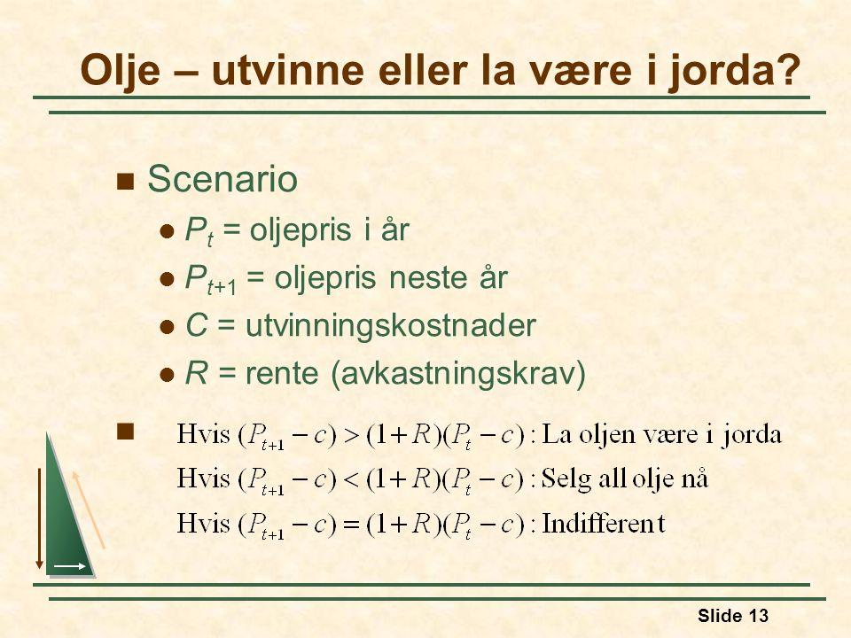 Slide 13 Scenario P t = oljepris i år P t+1 = oljepris neste år C = utvinningskostnader R = rente (avkastningskrav) Olje – utvinne eller la være i jorda