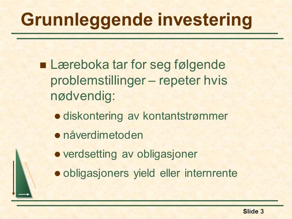 Slide 3 Grunnleggende investering Læreboka tar for seg følgende problemstillinger – repeter hvis nødvendig: diskontering av kontantstrømmer nåverdimetoden verdsetting av obligasjoner obligasjoners yield eller internrente