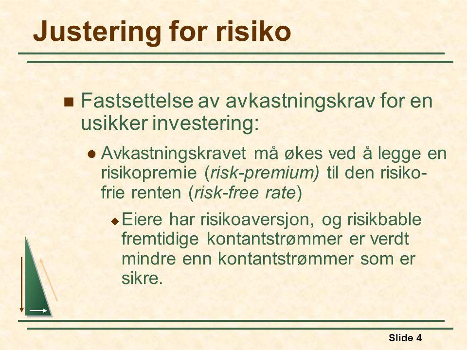 Slide 4 Justering for risiko Fastsettelse av avkastningskrav for en usikker investering: Avkastningskravet må økes ved å legge en risikopremie (risk-premium) til den risiko- frie renten (risk-free rate)  Eiere har risikoaversjon, og risikbable fremtidige kontantstrømmer er verdt mindre enn kontantstrømmer som er sikre.