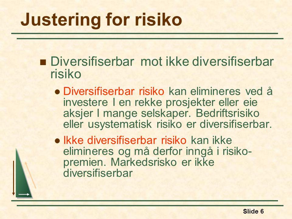 Slide 6 Justering for risiko Diversifiserbar mot ikke diversifiserbar risiko Diversifiserbar risiko kan elimineres ved å investere I en rekke prosjekter eller eie aksjer I mange selskaper.