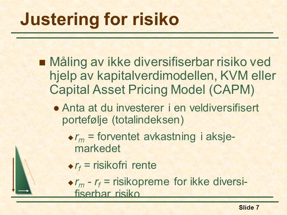 Slide 7 Justering for risiko Måling av ikke diversifiserbar risiko ved hjelp av kapitalverdimodellen, KVM eller Capital Asset Pricing Model (CAPM) Anta at du investerer i en veldiversifisert portefølje (totalindeksen)  r m = forventet avkastning i aksje- markedet  r f = risikofri rente  r m - r f = risikopreme for ikke diversi- fiserbar risiko
