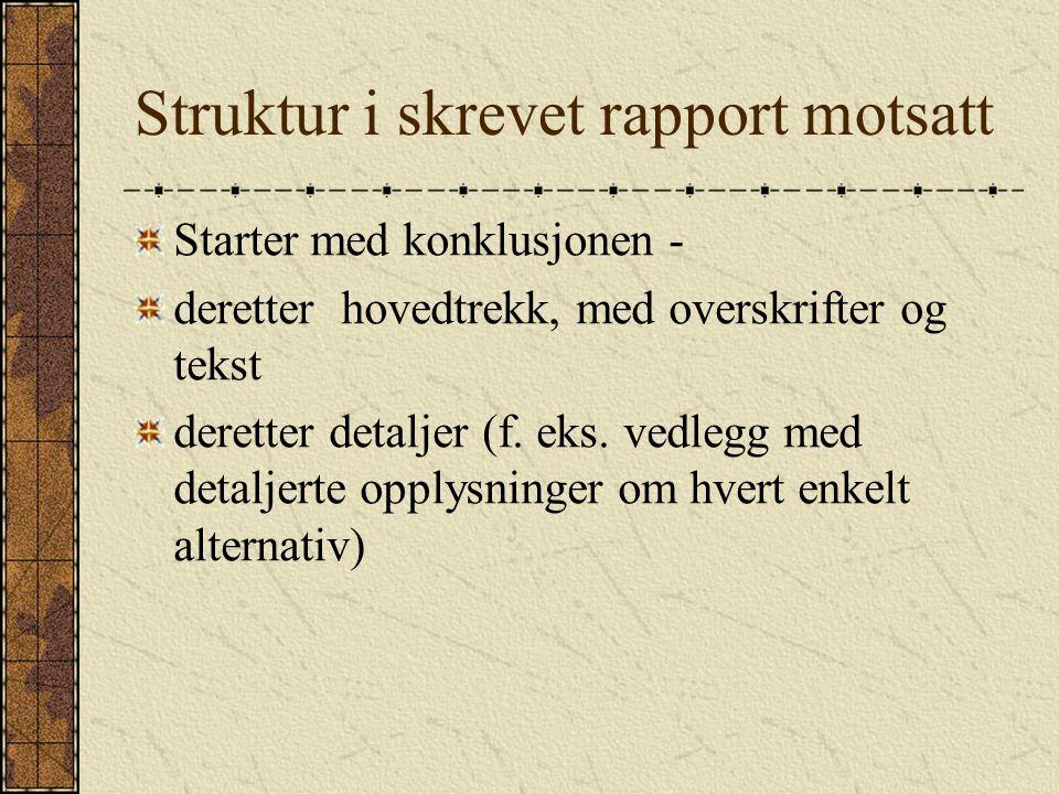 Struktur i skrevet rapport motsatt Starter med konklusjonen - deretter hovedtrekk, med overskrifter og tekst deretter detaljer (f.