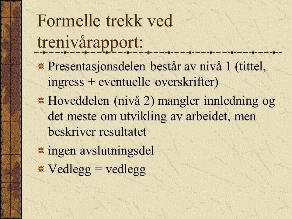Formelle trekk ved trenivårapport: Presentasjonsdelen består av nivå 1 (tittel, ingress + eventuelle overskrifter) Hoveddelen (nivå 2) mangler innledning og det meste om utvikling av arbeidet, men beskriver resultatet ingen avslutningsdel Vedlegg = vedlegg