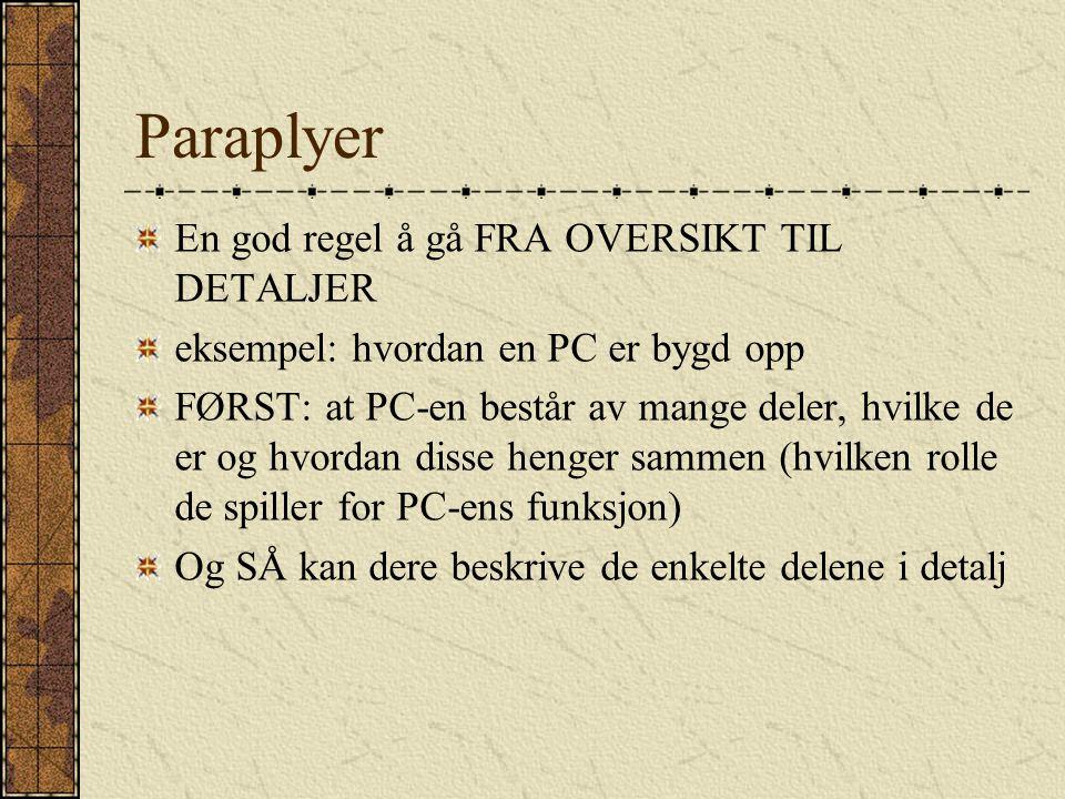 Paraplyer En god regel å gå FRA OVERSIKT TIL DETALJER eksempel: hvordan en PC er bygd opp FØRST: at PC-en består av mange deler, hvilke de er og hvordan disse henger sammen (hvilken rolle de spiller for PC-ens funksjon) Og SÅ kan dere beskrive de enkelte delene i detalj
