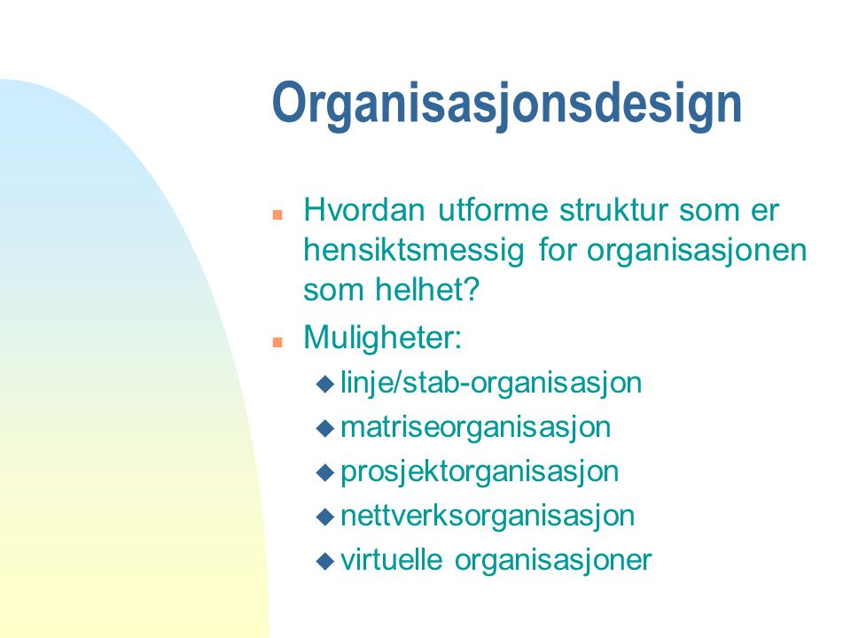 Organisasjonsdesign n Hvordan utforme struktur som er hensiktsmessig for organisasjonen som helhet? n Muligheter: u linje/stab-organisasjon u matriseo