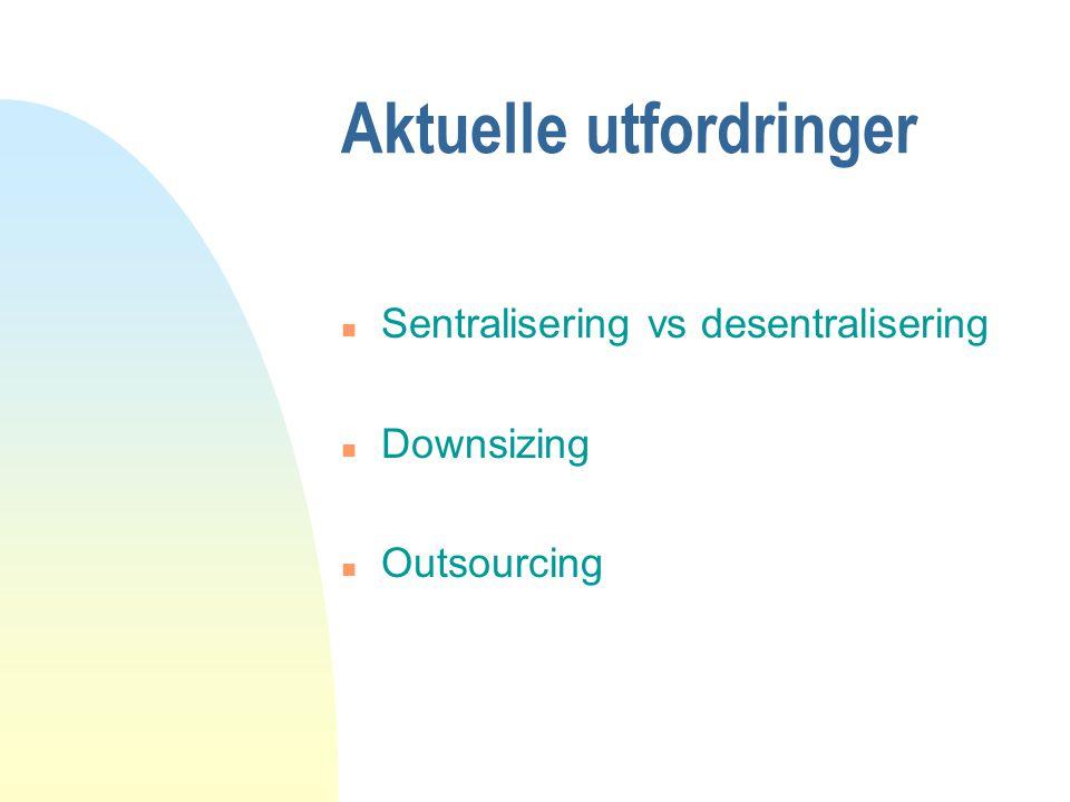Aktuelle utfordringer n Sentralisering vs desentralisering n Downsizing n Outsourcing