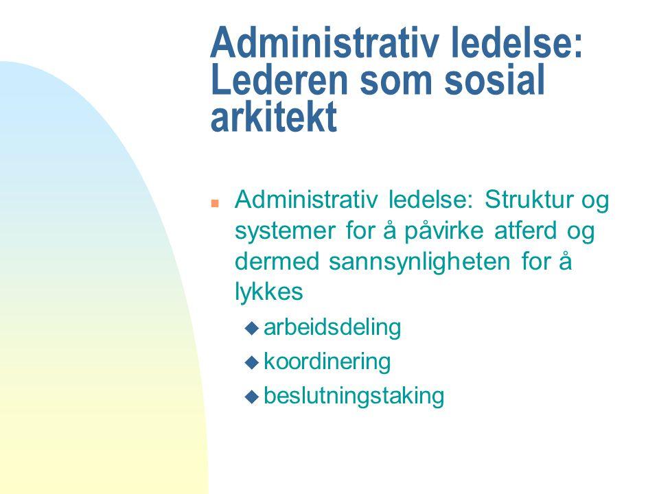 Administrativ ledelse: Lederen som sosial arkitekt n Administrativ ledelse: Struktur og systemer for å påvirke atferd og dermed sannsynligheten for å