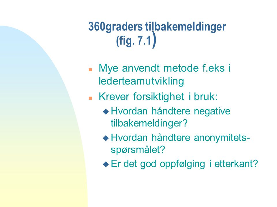 360graders tilbakemeldinger (fig. 7.1 ) n Mye anvendt metode f.eks i lederteamutvikling n Krever forsiktighet i bruk: u Hvordan håndtere negative tilb