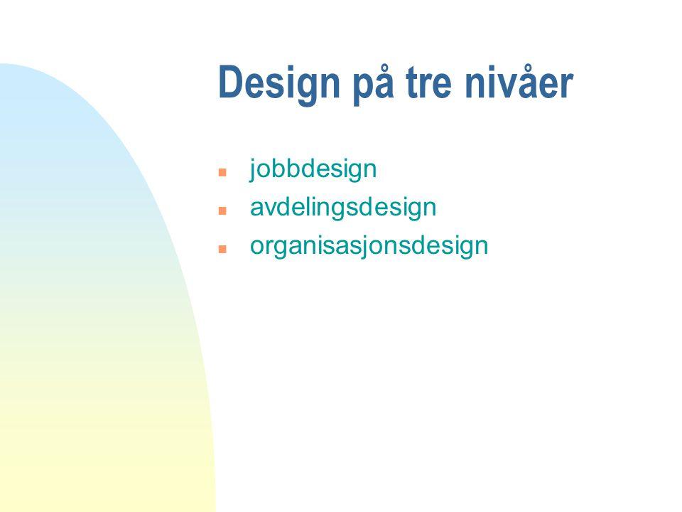 Design på tre nivåer n jobbdesign n avdelingsdesign n organisasjonsdesign