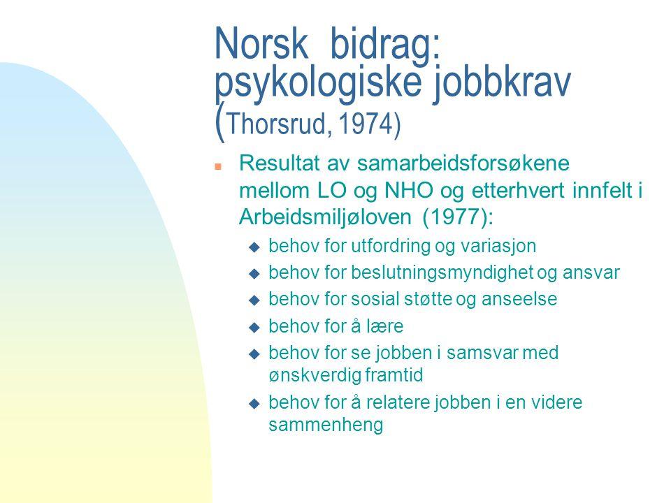 Norsk bidrag: psykologiske jobbkrav ( Thorsrud, 1974) n Resultat av samarbeidsforsøkene mellom LO og NHO og etterhvert innfelt i Arbeidsmiljøloven (19