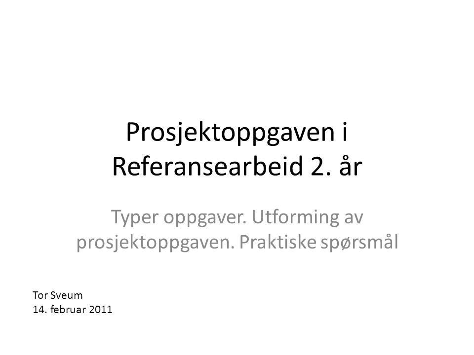 Prosjektoppgaven i Referansearbeid 2. år Typer oppgaver. Utforming av prosjektoppgaven. Praktiske spørsmål Tor Sveum 14. februar 2011