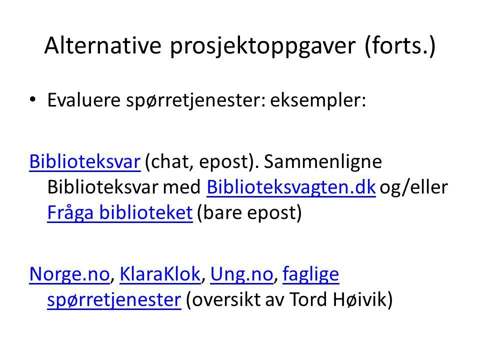 Alternative prosjektoppgaver (forts.) Evaluere spørretjenester: eksempler: BiblioteksvarBiblioteksvar (chat, epost). Sammenligne Biblioteksvar med Bib