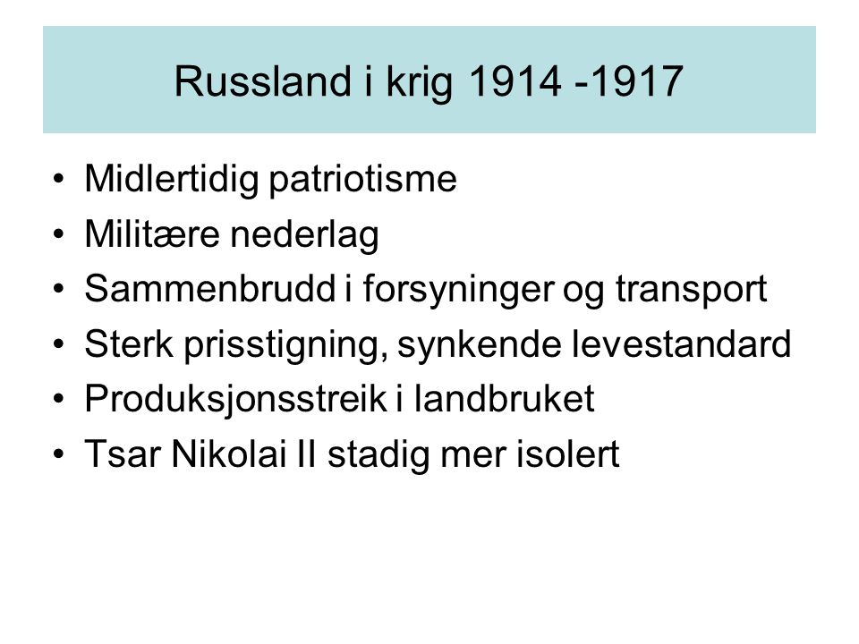 Russland i krig 1914 -1917 Midlertidig patriotisme Militære nederlag Sammenbrudd i forsyninger og transport Sterk prisstigning, synkende levestandard Produksjonsstreik i landbruket Tsar Nikolai II stadig mer isolert