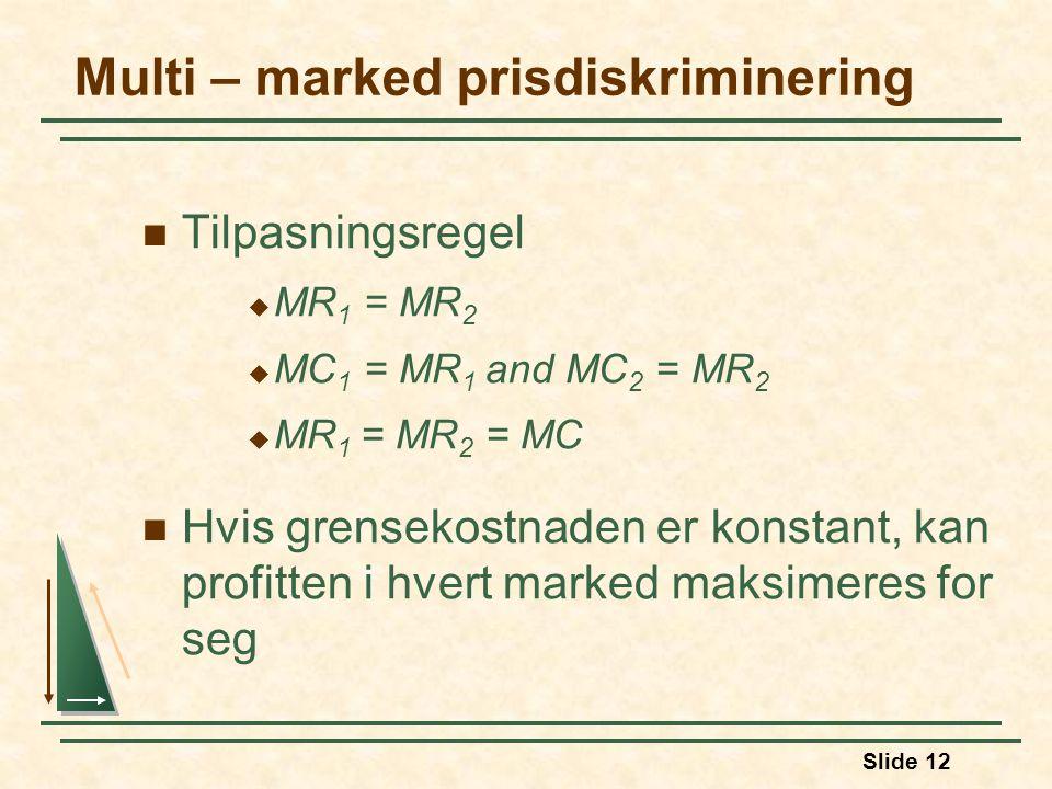 Slide 12 Multi – marked prisdiskriminering Tilpasningsregel  MR 1 = MR 2  MC 1 = MR 1 and MC 2 = MR 2  MR 1 = MR 2 = MC Hvis grensekostnaden er kon