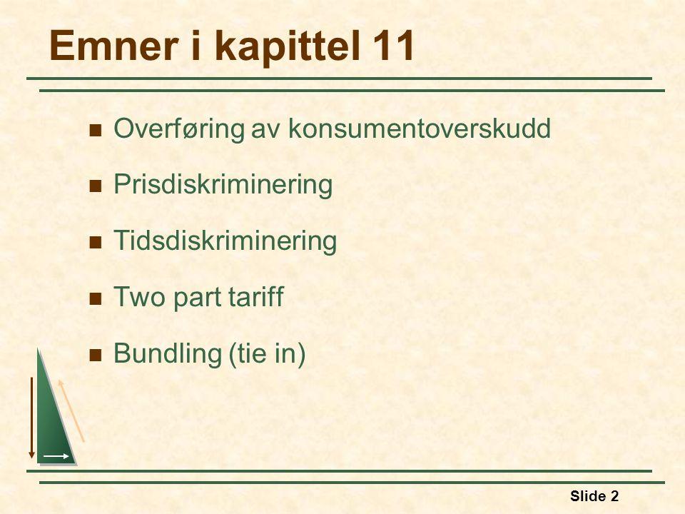 Slide 2 Emner i kapittel 11 Overføring av konsumentoverskudd Prisdiskriminering Tidsdiskriminering Two part tariff Bundling (tie in)