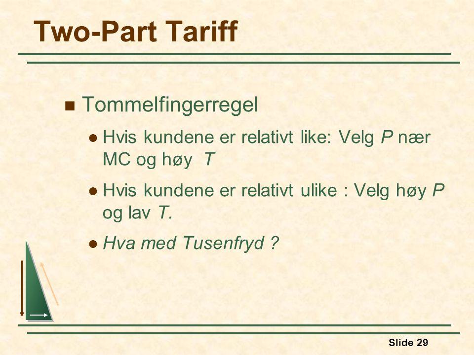 Slide 29 Two-Part Tariff Tommelfingerregel Hvis kundene er relativt like: Velg P nær MC og høy T Hvis kundene er relativt ulike : Velg høy P og lav T.