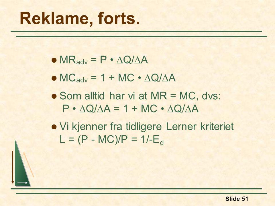 Slide 51 Reklame, forts. MR adv = P  Q/  A MC adv = 1 + MC  Q/  A Som alltid har vi at MR = MC, dvs: P  Q/  A = 1 + MC  Q/  A Vi kjenner fra t