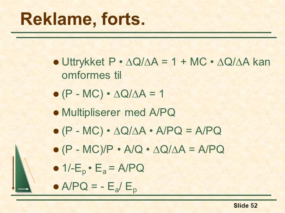 Slide 52 Reklame, forts. Uttrykket P  Q/  A = 1 + MC  Q/  A kan omformes til (P - MC)  Q/  A = 1 Multipliserer med A/PQ (P - MC)  Q/  A A/PQ =