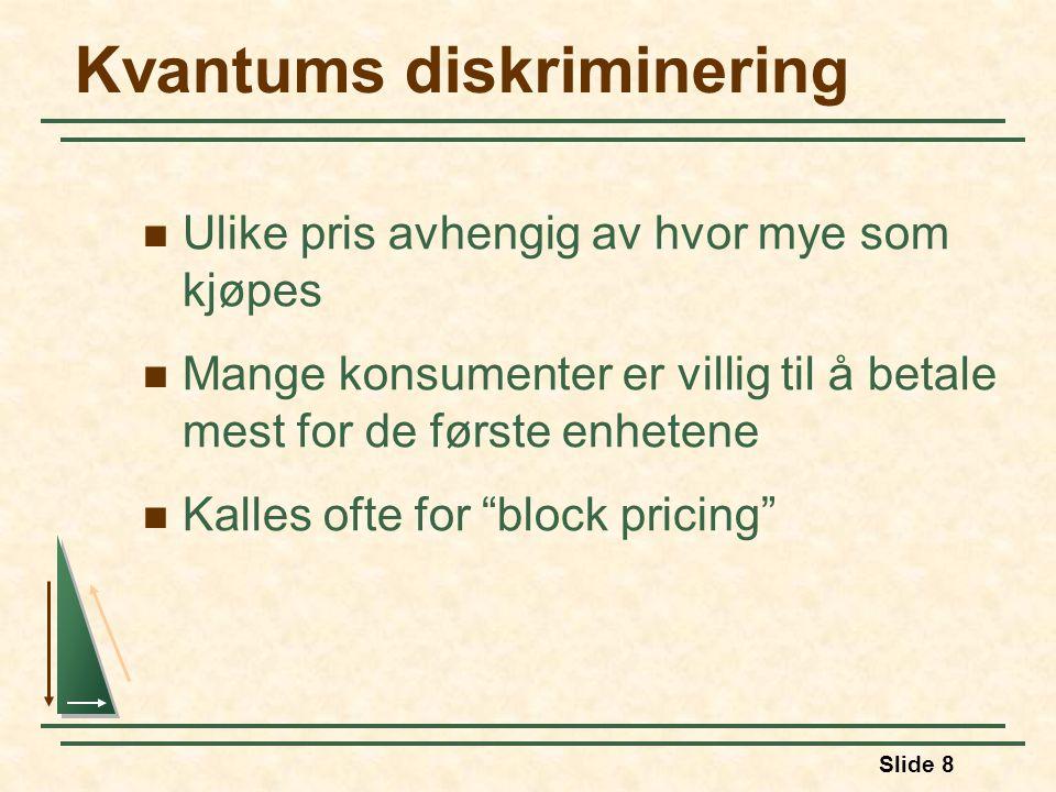 Slide 8 Kvantums diskriminering Ulike pris avhengig av hvor mye som kjøpes Mange konsumenter er villig til å betale mest for de første enhetene Kalles