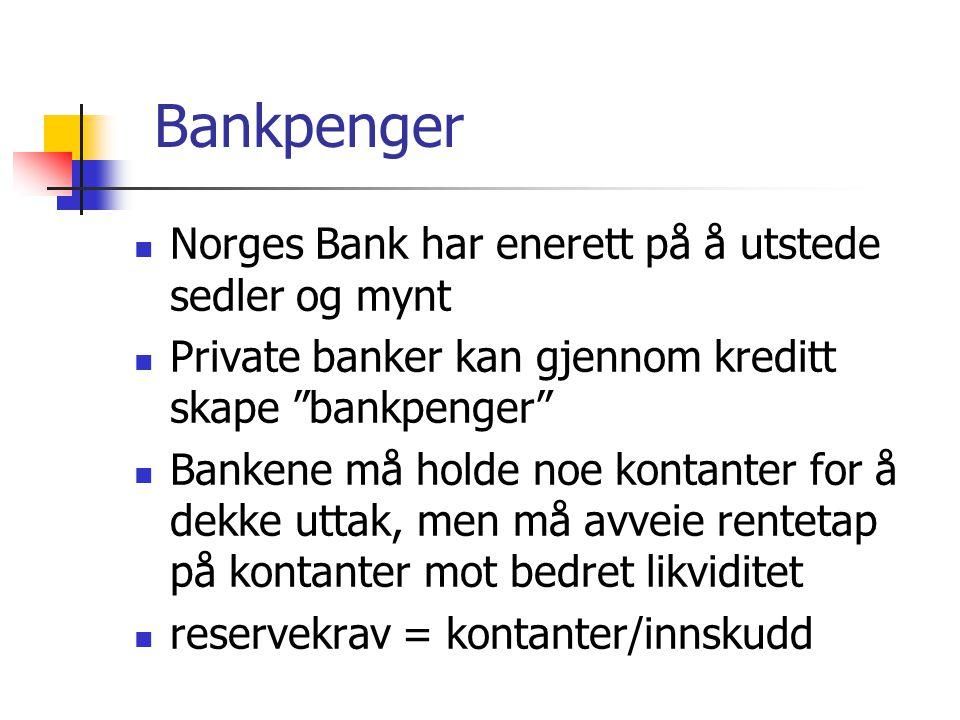 Bankpenger Norges Bank har enerett på å utstede sedler og mynt Private banker kan gjennom kreditt skape bankpenger Bankene må holde noe kontanter for å dekke uttak, men må avveie rentetap på kontanter mot bedret likviditet reservekrav = kontanter/innskudd