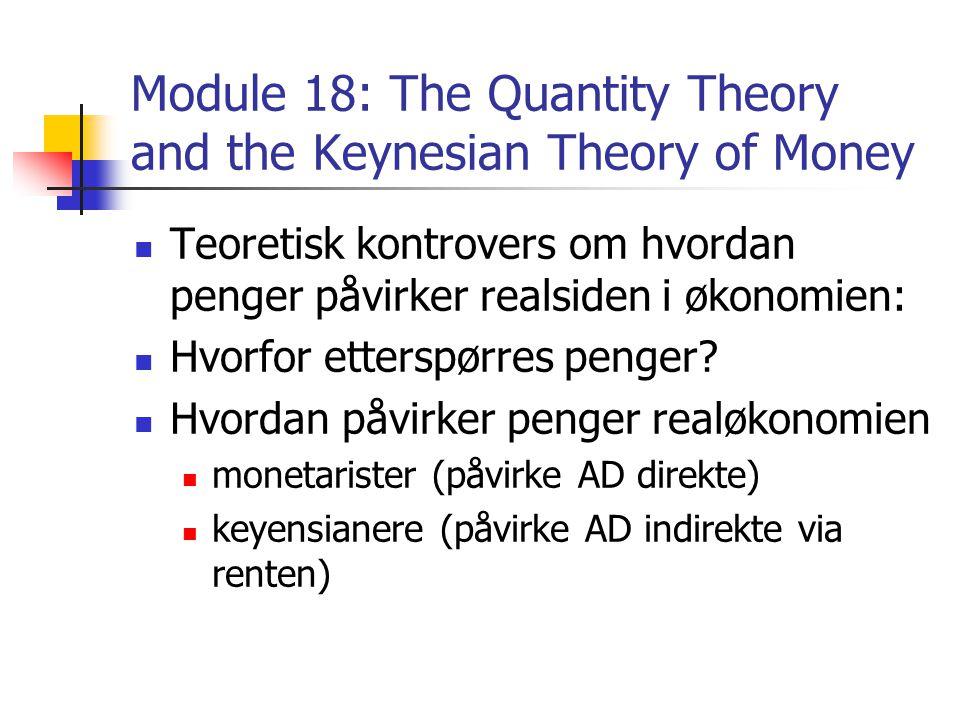 Module 18: The Quantity Theory and the Keynesian Theory of Money Teoretisk kontrovers om hvordan penger påvirker realsiden i økonomien: Hvorfor etterspørres penger.