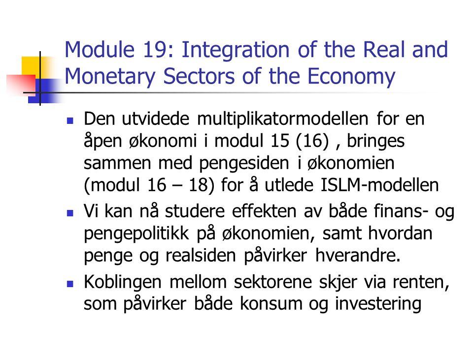 Module 19: Integration of the Real and Monetary Sectors of the Economy Den utvidede multiplikatormodellen for en åpen økonomi i modul 15 (16), bringes sammen med pengesiden i økonomien (modul 16 – 18) for å utlede ISLM-modellen Vi kan nå studere effekten av både finans- og pengepolitikk på økonomien, samt hvordan penge og realsiden påvirker hverandre.